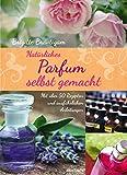 Natürliches Parfum selbst gemacht: Mit über 50 Rezepten und ausführlichen Anleitungen
